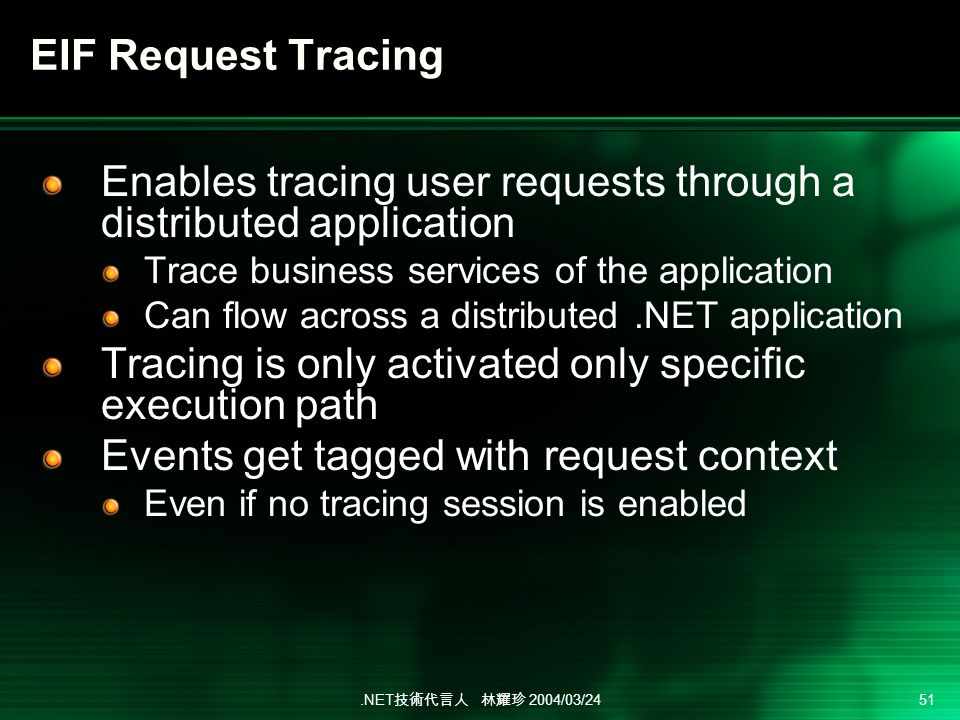 .NET 2004/03/24 51 Enables tracing user requests through a distributed application Trace business services of the application Can flow across a distributed.NET application Tracing is only activated only specific execution path Events get tagged with request context Even if no tracing session is enabled EIF Request Tracing