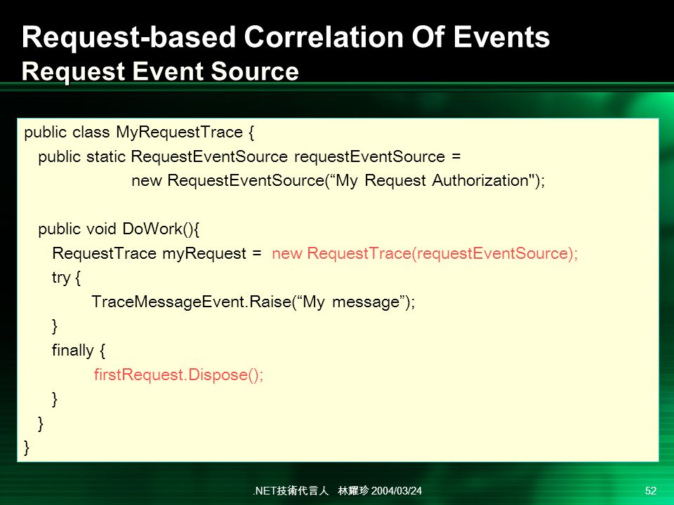 .NET 2004/03/24 52 Request-based Correlation Of Events Request Event Source public class MyRequestTrace { public static RequestEventSource requestEventSource = new RequestEventSource(My Request Authorization ); public void DoWork(){ RequestTrace myRequest = new RequestTrace(requestEventSource); try { TraceMessageEvent.Raise(My message); } finally { firstRequest.Dispose(); }
