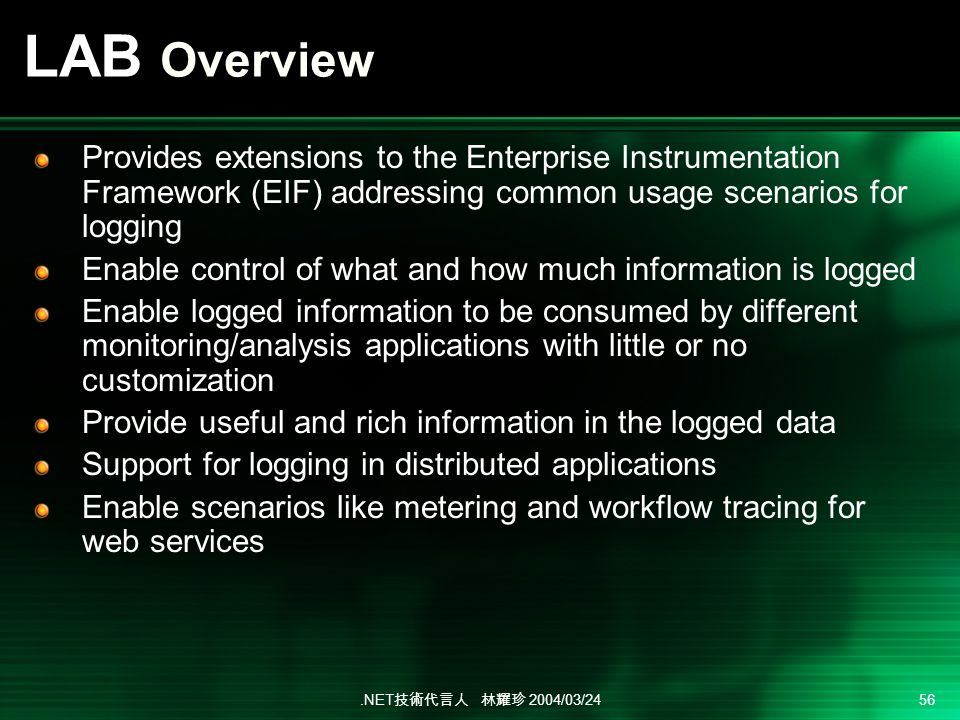 .NET 2004/03/24 56 LAB Overview Provides extensions to the Enterprise Instrumentation Framework (EIF) addressing common usage scenarios for logging Enable control of what and how much information is logged Enable logged information to be consumed by different monitoring/analysis applications with little or no customization Provide useful and rich information in the logged data Support for logging in distributed applications Enable scenarios like metering and workflow tracing for web services