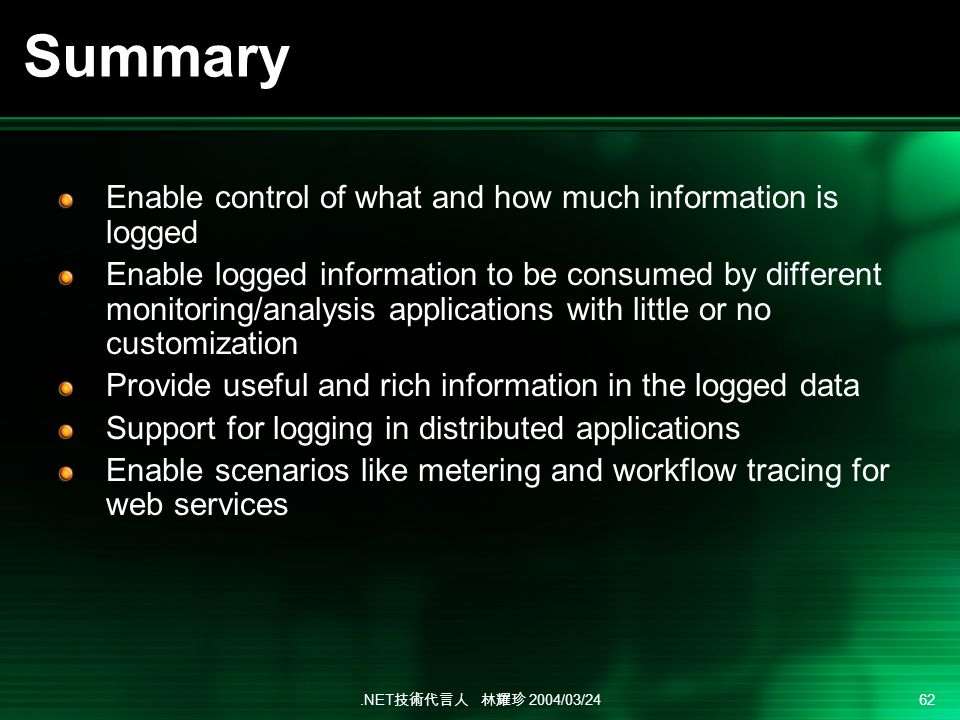 .NET 2004/03/24 62 Summary Enable control of what and how much information is logged Enable logged information to be consumed by different monitoring/analysis applications with little or no customization Provide useful and rich information in the logged data Support for logging in distributed applications Enable scenarios like metering and workflow tracing for web services