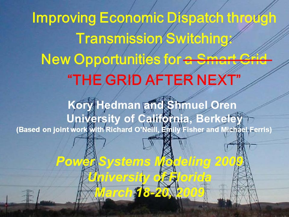 PS ERC Improving Economic Dispatch through Transmission Switching: New Opportunities for a Smart Grid THE GRID AFTER NEXT Power Systems Modeling 2009
