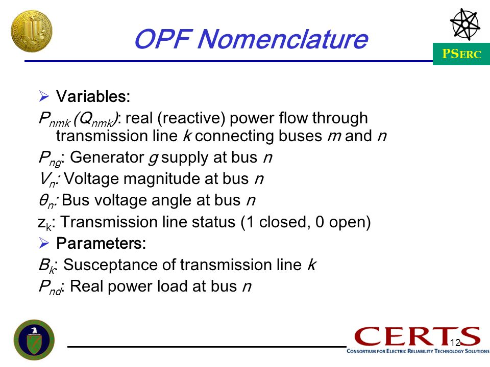PS ERC 12 OPF Nomenclature Variables: P nmk (Q nmk ): real (reactive) power flow through transmission line k connecting buses m and n P ng : Generator