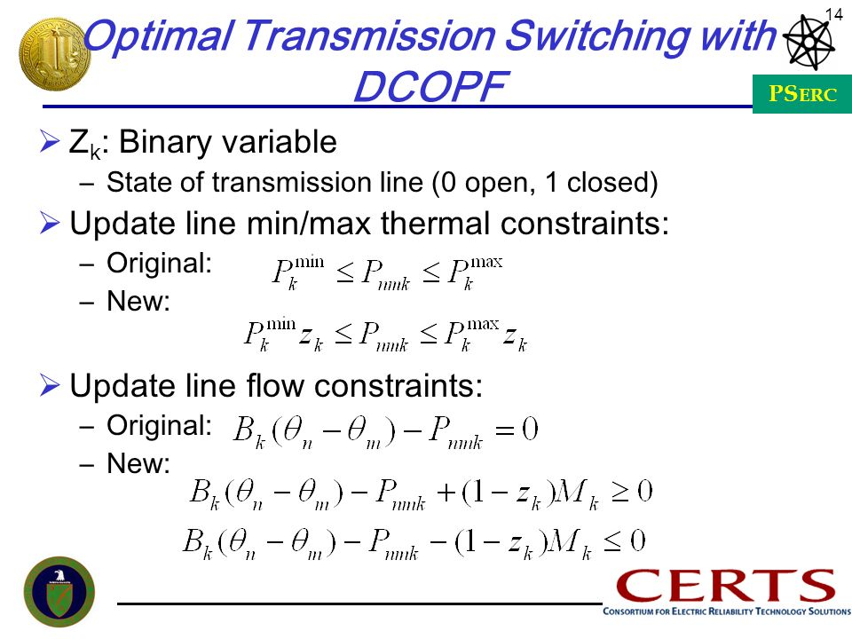 PS ERC 14 Optimal Transmission Switching with DCOPF Z k : Binary variable –State of transmission line (0 open, 1 closed) Update line min/max thermal c