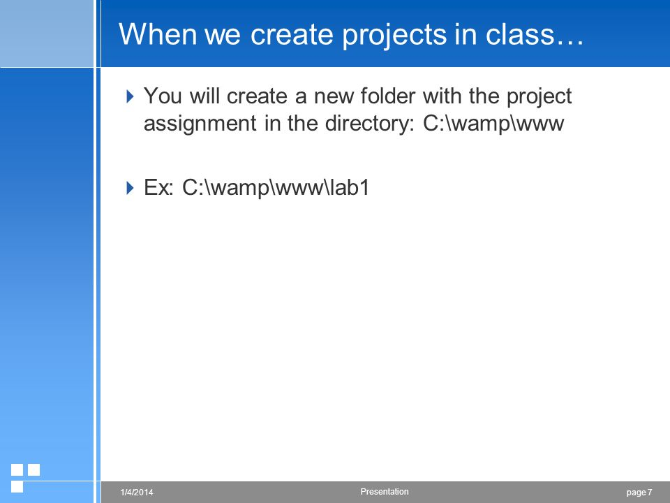 page 71/4/2014 Presentation When we create projects in class… You will create a new folder with the project assignment in the directory: C:\wamp\www E