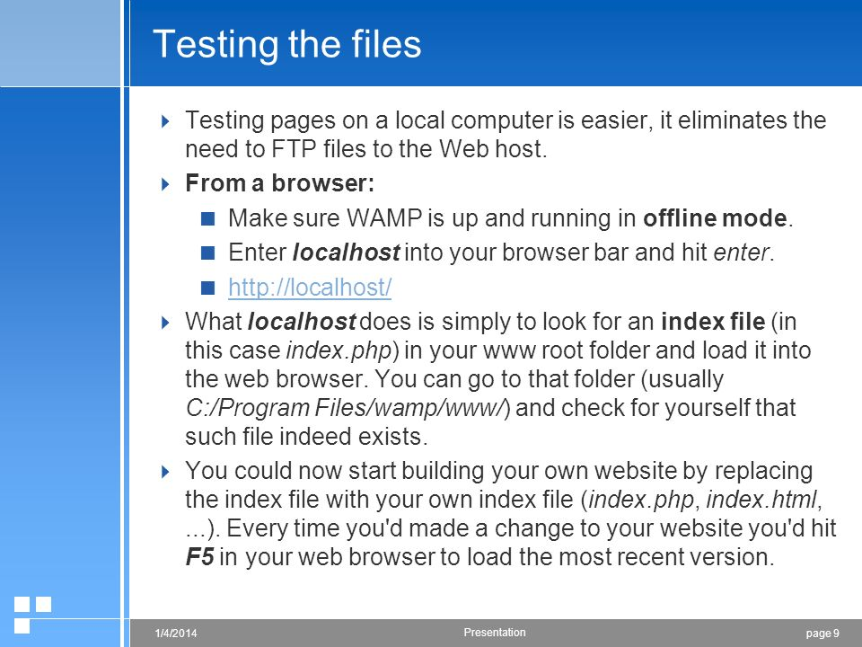 page 91/4/2014 Presentation Testing the files Testing pages on a local computer is easier, it eliminates the need to FTP files to the Web host. From a