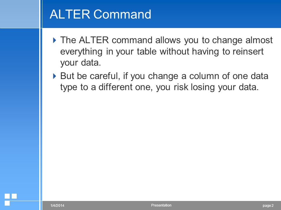 page 21/4/2014 Presentation ALTER Command The ALTER command allows you to change almost everything in your table without having to reinsert your data.