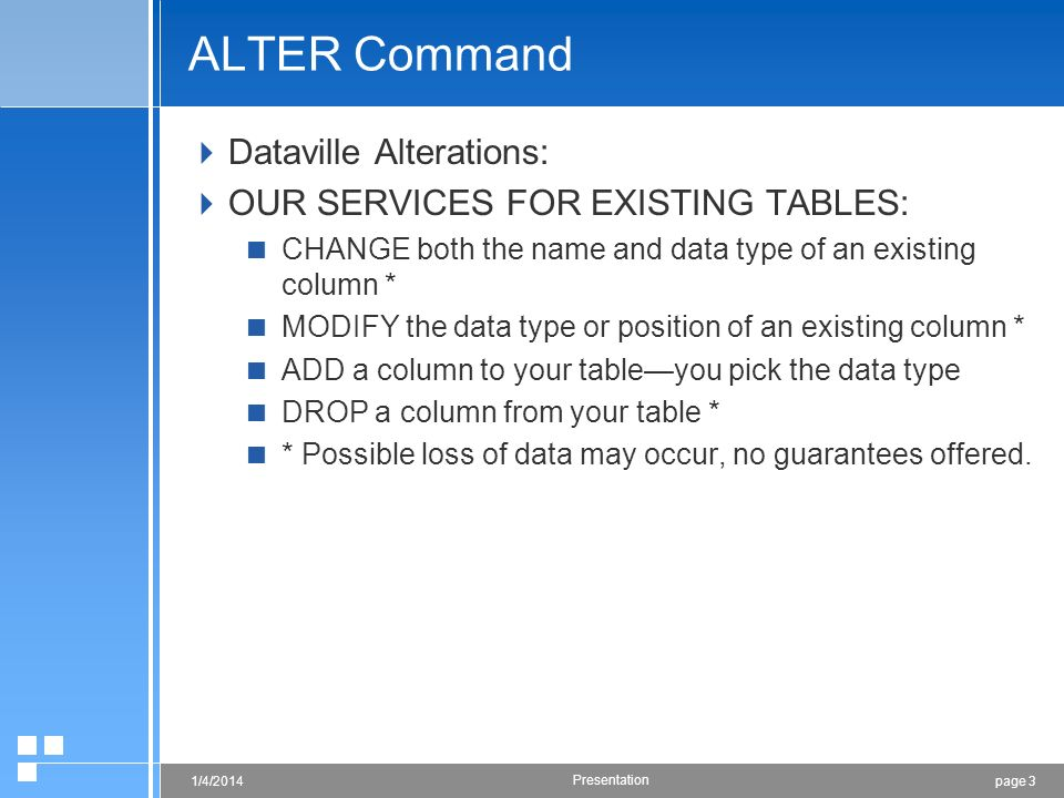 page 31/4/2014 Presentation ALTER Command Dataville Alterations: OUR SERVICES FOR EXISTING TABLES: CHANGE both the name and data type of an existing column * MODIFY the data type or position of an existing column * ADD a column to your tableyou pick the data type DROP a column from your table * * Possible loss of data may occur, no guarantees offered.