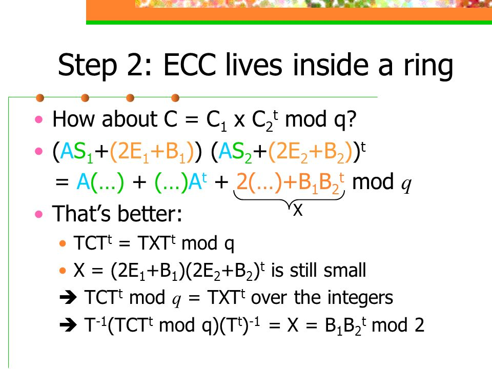 Step 2: ECC lives inside a ring How about C = C 1 x C 2 t mod q? (AS 1 +(2E 1 +B 1 )) (AS 2 +(2E 2 +B 2 )) t = A(…) + (…)A t + 2(…)+B 1 B 2 t mod q Th