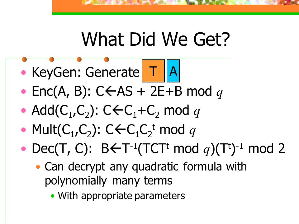 What Did We Get? KeyGen: Generate Enc(A, B): C AS + 2E+B mod q Add(C 1,C 2 ): C C 1 +C 2 mod q Mult(C 1,C 2 ): C C 1 C 2 t mod q Dec(T, C): B T -1 (TC