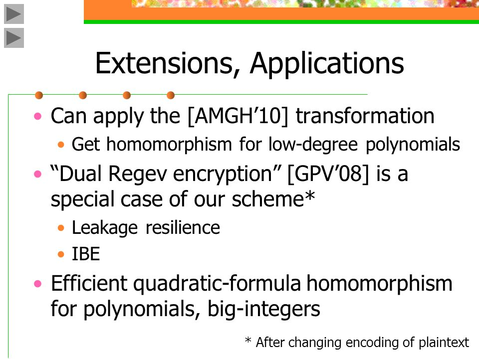 Extensions, Applications Can apply the [AMGH10] transformation Get homomorphism for low-degree polynomials Dual Regev encryption [GPV08] is a special