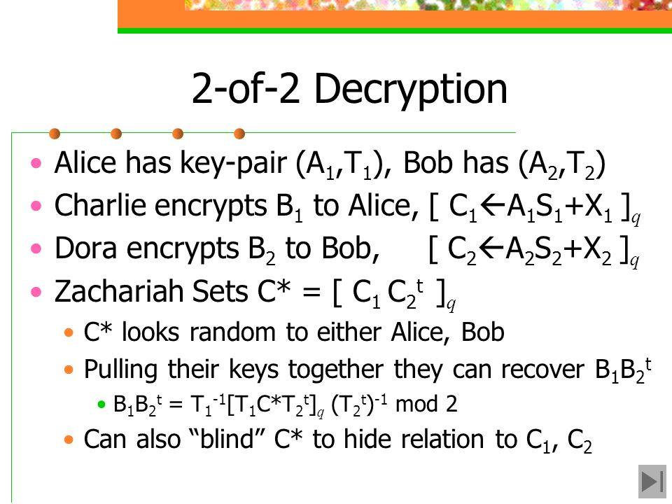2-of-2 Decryption Alice has key-pair (A 1,T 1 ), Bob has (A 2,T 2 ) Charlie encrypts B 1 to Alice, [ C 1 A 1 S 1 +X 1 ] q Dora encrypts B 2 to Bob, [