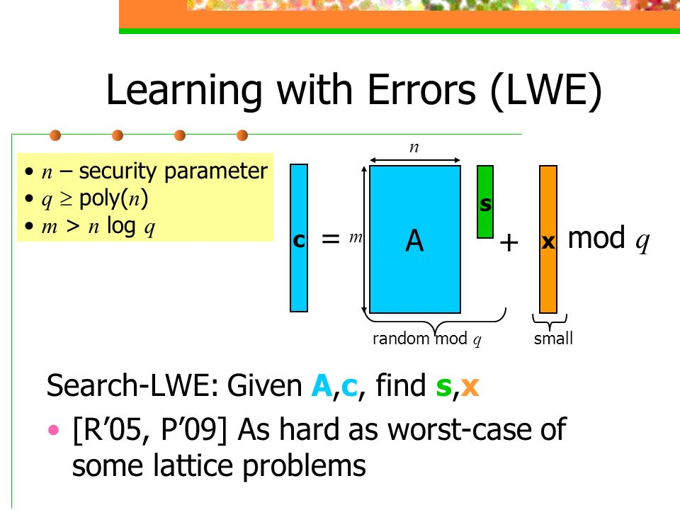 Learning with Errors (LWE) Search-LWE: Given A,c, find s,x [R05, P09] As hard as worst-case of some lattice problems A s x c + = n m random mod q smal
