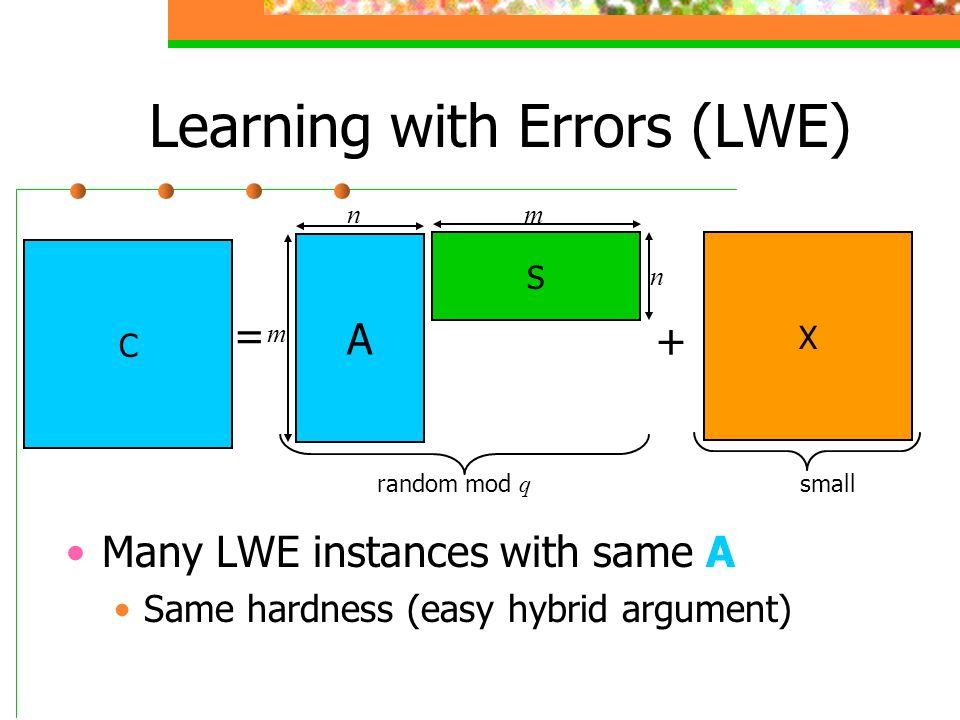 Learning with Errors (LWE) Many LWE instances with same A Same hardness (easy hybrid argument) A S X C + = n m random mod q small m n