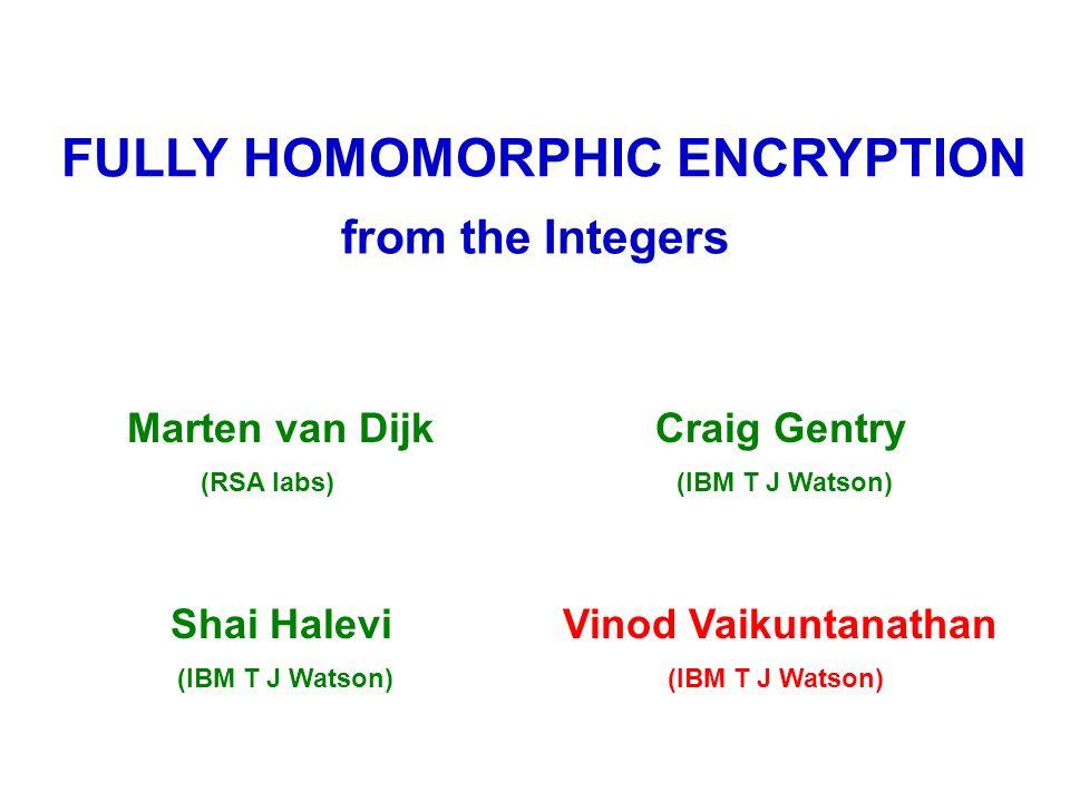 FULLY HOMOMORPHIC ENCRYPTION from the Integers Marten van Dijk (RSA labs) Craig Gentry (IBM T J Watson) Shai Halevi (IBM T J Watson) Vinod Vaikuntanathan (IBM T J Watson)