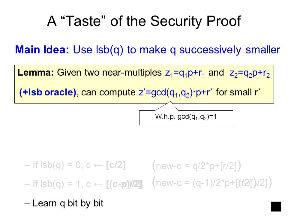 A Taste of the Security Proof Main Idea: Use lsb(q) to make q successively smaller – If lsb(q) = 0, c [c/2] ( new-c = q/2*p+[r/2] ) – If lsb(q) = 1, c