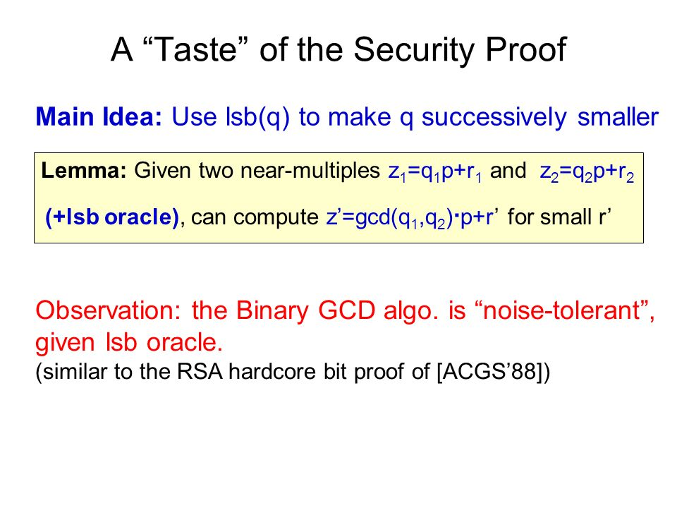 A Taste of the Security Proof Main Idea: Use lsb(q) to make q successively smaller Lemma: Given two near-multiples z 1 =q 1 p+r 1 and z 2 =q 2 p+r 2 (