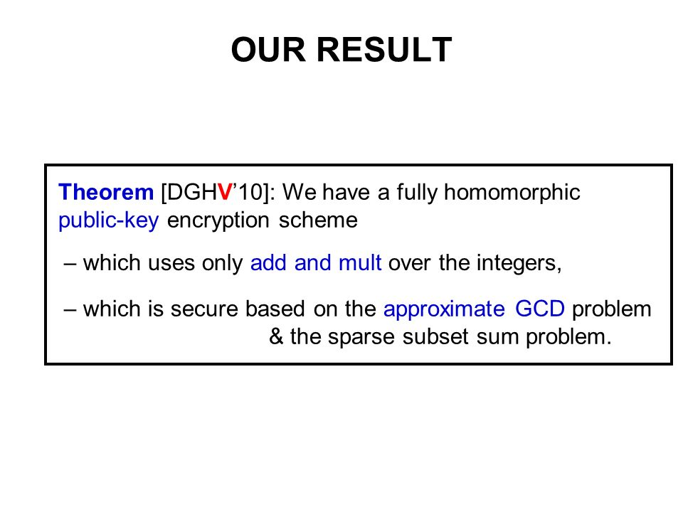 OUR RESULT Theorem [DGHV10]: We have a fully homomorphic public-key encryption scheme – which uses only add and mult over the integers, – which is sec