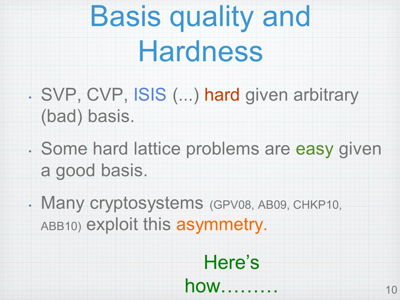 10 Basis quality and Hardness SVP, CVP, ISIS (...) hard given arbitrary (bad) basis.
