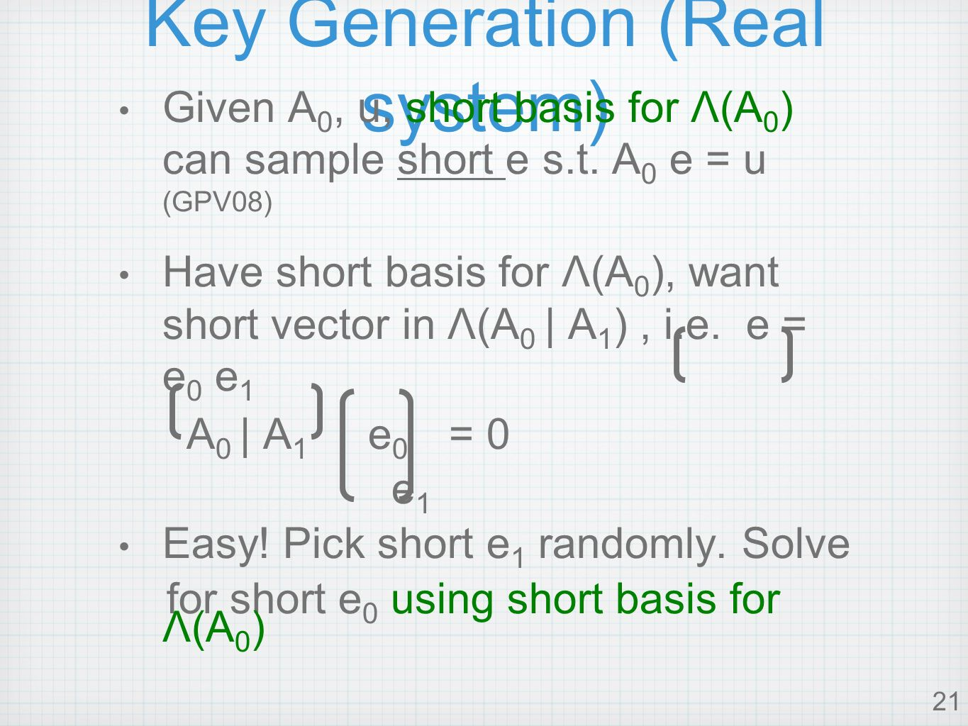 21 Key Generation (Real system) Given A 0, u, short basis for Λ(A 0 ) can sample short e s.t.