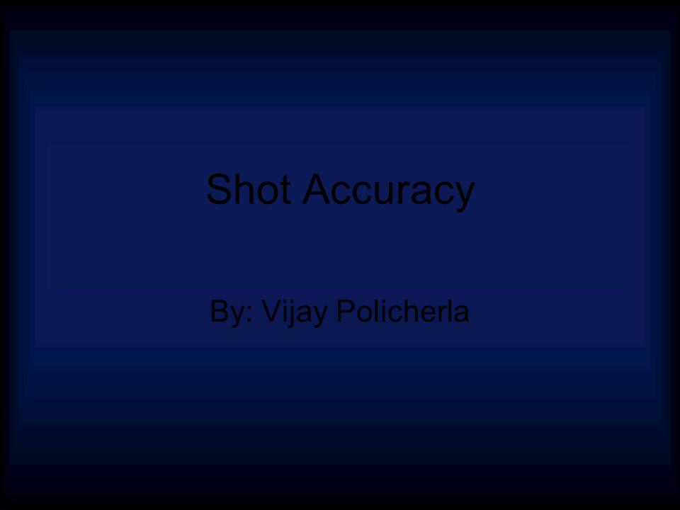 Shot Accuracy By: Vijay Policherla