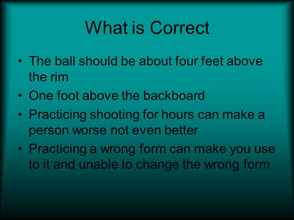 What is Correct The ball should be about four feet above the rim One foot above the backboard Practicing shooting for hours can make a person worse not even better Practicing a wrong form can make you use to it and unable to change the wrong form