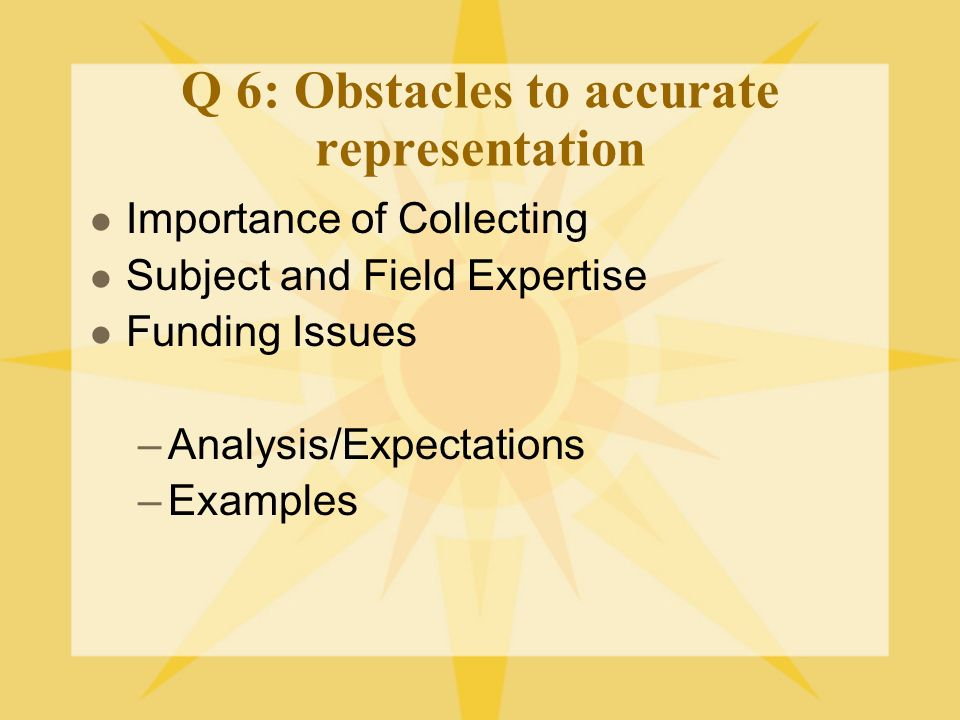 Q 6: Obstacles to accurate representation Importance of Collecting Subject and Field Expertise Funding Issues –Analysis/Expectations –Examples
