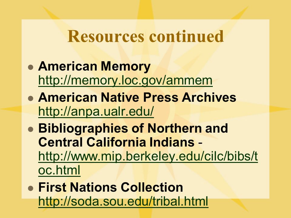 Resources continued American Memory http://memory.loc.gov/ammem http://memory.loc.gov/ammem American Native Press Archives http://anpa.ualr.edu/ http://anpa.ualr.edu/ Bibliographies of Northern and Central California Indians - http://www.mip.berkeley.edu/cilc/bibs/t oc.html http://www.mip.berkeley.edu/cilc/bibs/t oc.html First Nations Collection http://soda.sou.edu/tribal.html http://soda.sou.edu/tribal.html