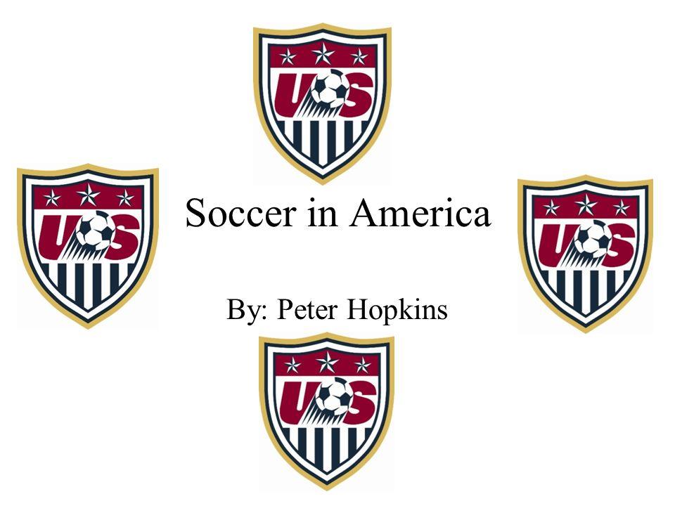 Soccer in America By: Peter Hopkins