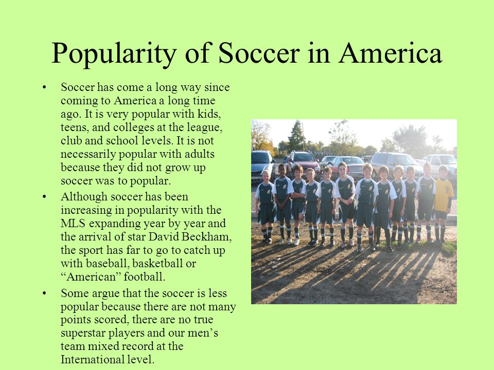 Popularity of Soccer in America Soccer has come a long way since coming to America a long time ago. It is very popular with kids, teens, and colleges