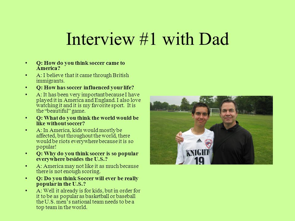 Interview #1 with Dad Q: How do you think soccer came to America? A: I believe that it came through British immigrants. Q: How has soccer influenced y