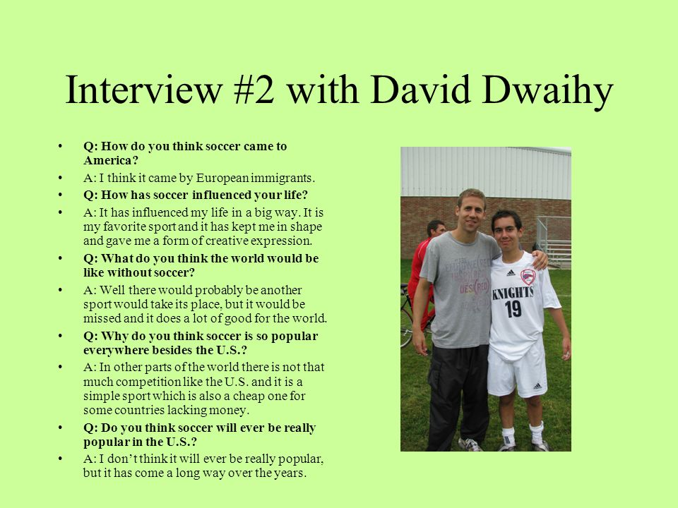 Interview #2 with David Dwaihy Q: How do you think soccer came to America? A: I think it came by European immigrants. Q: How has soccer influenced you