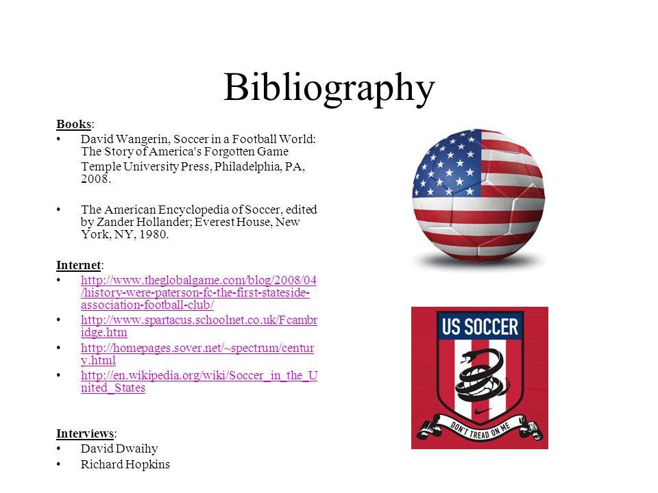Bibliography Books: David Wangerin, Soccer in a Football World: The Story of America's Forgotten Game Temple University Press, Philadelphia, PA, 2008.