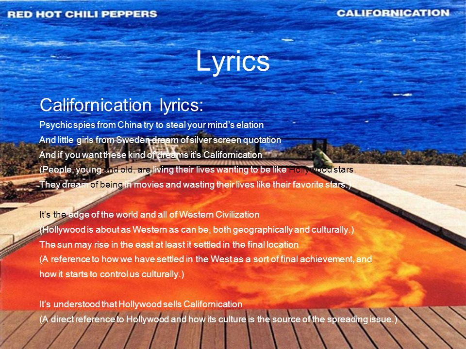Lyrics Californication lyrics: Psychic spies from China try to steal your minds elation And little girls from Sweden dream of silver screen quotation And if you want these kind of dreams its Californication (People, young and old, are living their lives wanting to be like Hollywood stars.