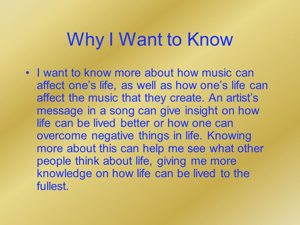 Why I Want to Know I want to know more about how music can affect ones life, as well as how ones life can affect the music that they create.
