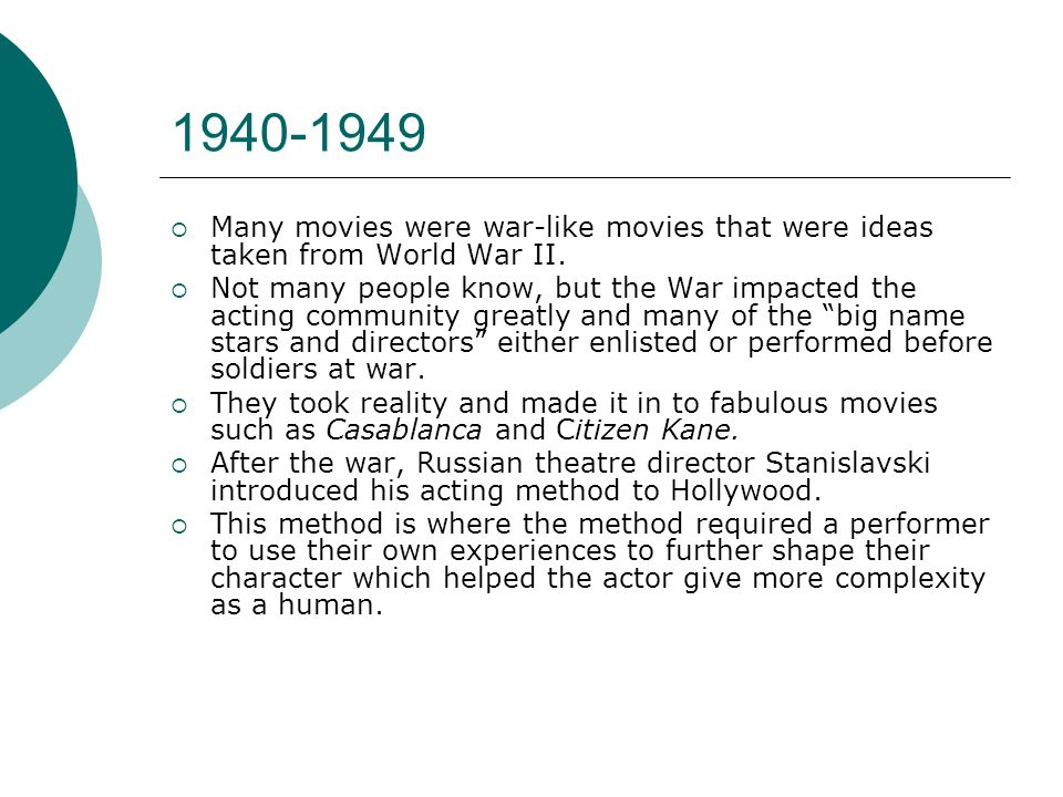 1940-1949 Many movies were war-like movies that were ideas taken from World War II. Not many people know, but the War impacted the acting community gr