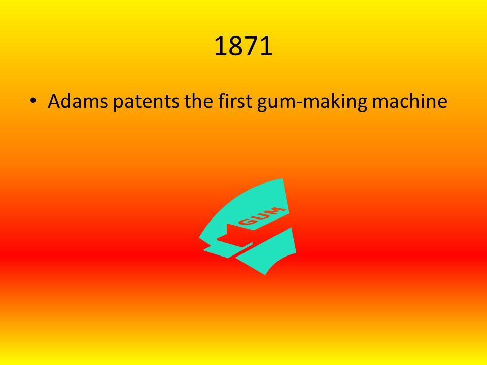 1871 Adams patents the first gum-making machine