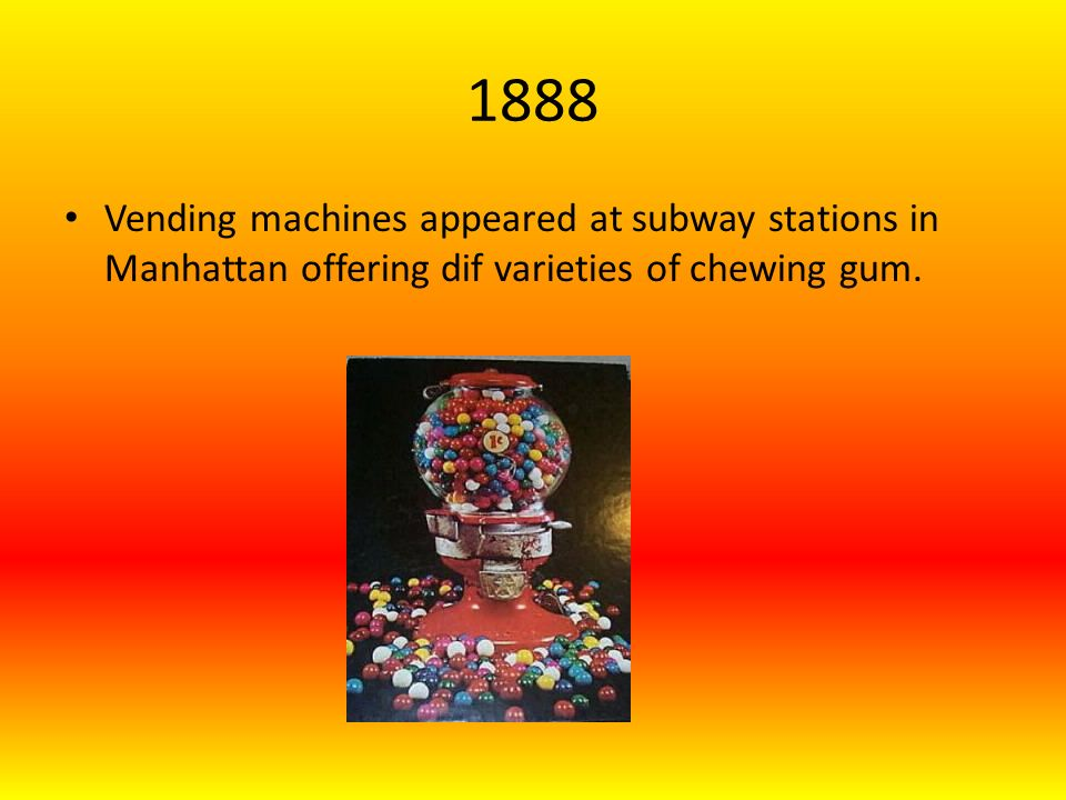1888 Vending machines appeared at subway stations in Manhattan offering dif varieties of chewing gum.