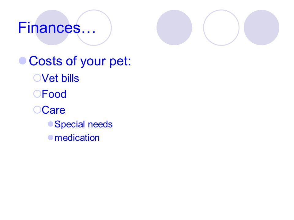 Finances… Costs of your pet: Vet bills Food Care Special needs medication