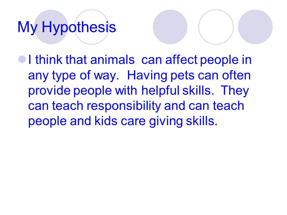 My Hypothesis I think that animals can affect people in any type of way. Having pets can often provide people with helpful skills. They can teach resp