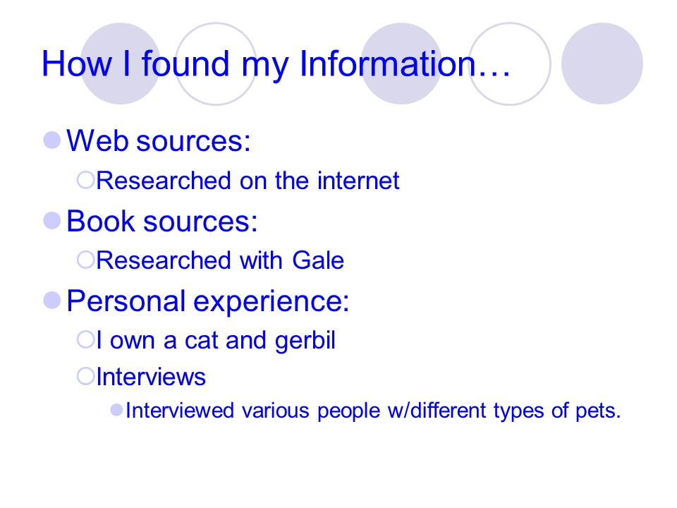 How I found my Information… Web sources: Researched on the internet Book sources: Researched with Gale Personal experience: I own a cat and gerbil Int