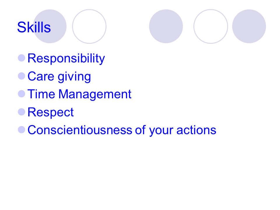 Skills Responsibility Care giving Time Management Respect Conscientiousness of your actions