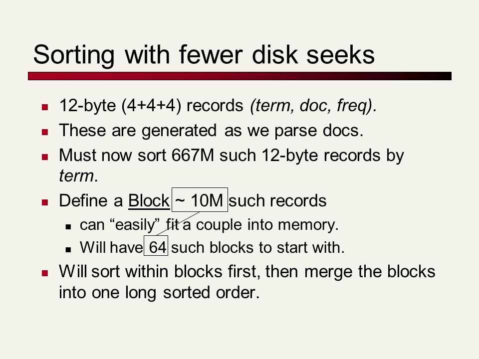 Sorting with fewer disk seeks 12-byte (4+4+4) records (term, doc, freq). These are generated as we parse docs. Must now sort 667M such 12-byte records