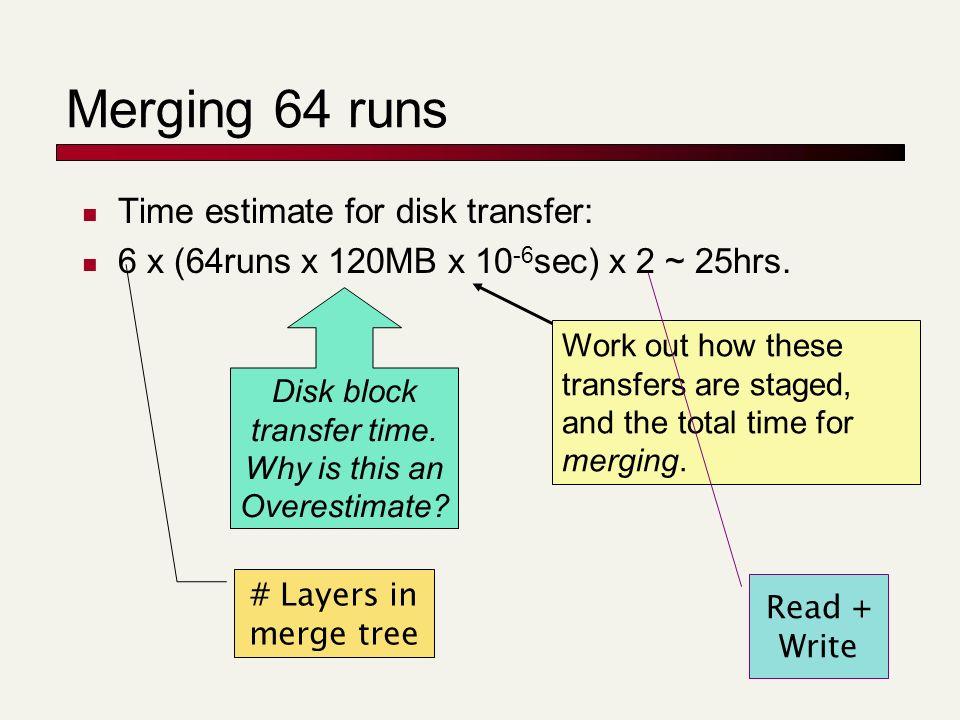 Merging 64 runs Time estimate for disk transfer: 6 x (64runs x 120MB x 10 -6 sec) x 2 ~ 25hrs.