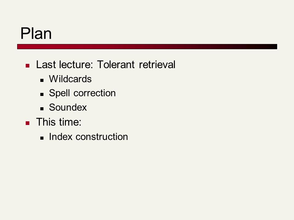 Plan Last lecture: Tolerant retrieval Wildcards Spell correction Soundex This time: Index construction