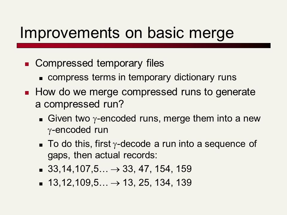 Improvements on basic merge Compressed temporary files compress terms in temporary dictionary runs How do we merge compressed runs to generate a compr