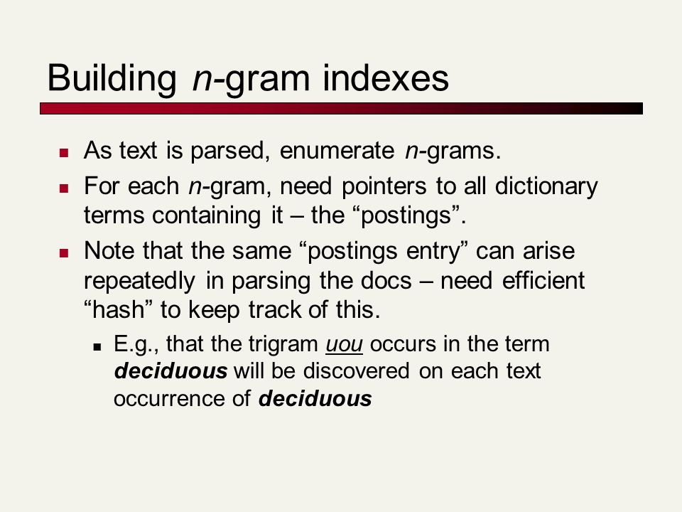Building n-gram indexes As text is parsed, enumerate n-grams. For each n-gram, need pointers to all dictionary terms containing it – the postings. Not
