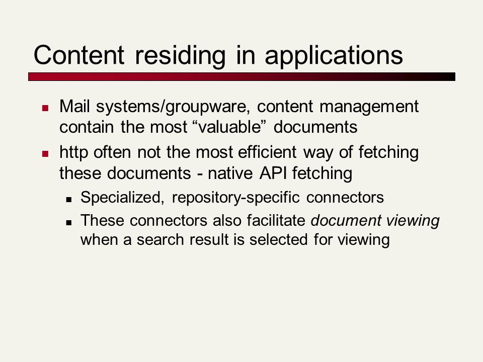 Content residing in applications Mail systems/groupware, content management contain the most valuable documents http often not the most efficient way