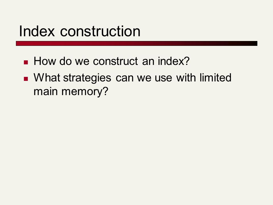 Index construction How do we construct an index? What strategies can we use with limited main memory?
