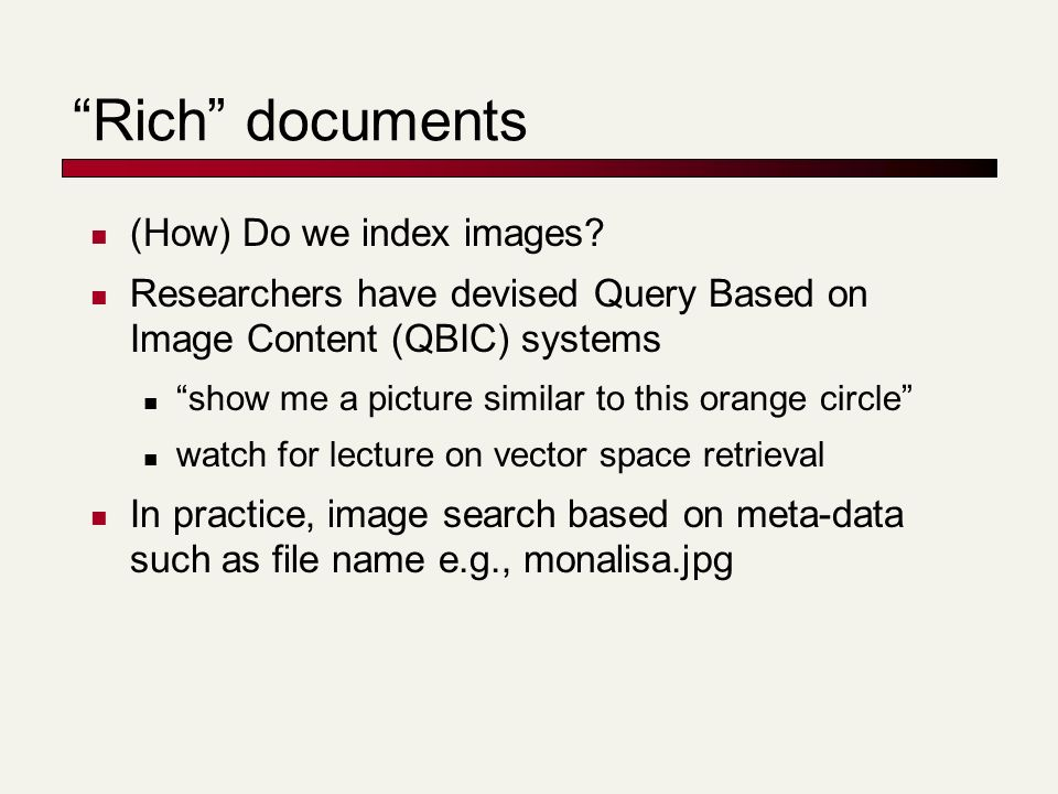 Rich documents (How) Do we index images? Researchers have devised Query Based on Image Content (QBIC) systems show me a picture similar to this orange