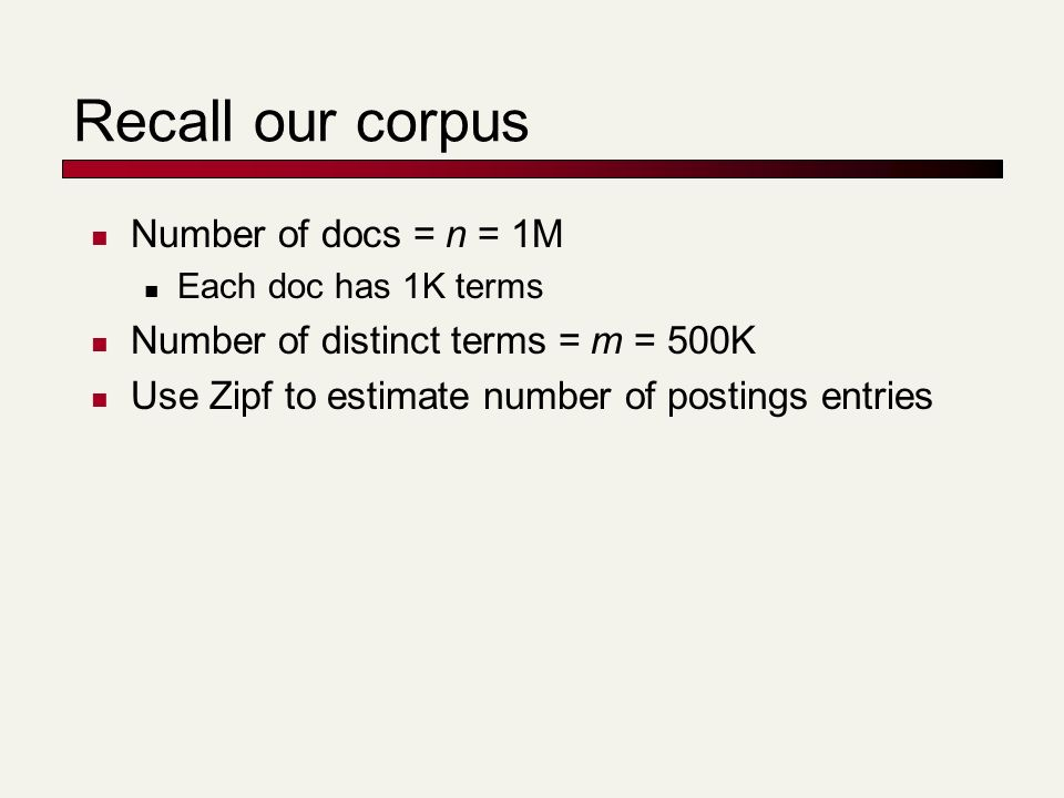 Recall our corpus Number of docs = n = 1M Each doc has 1K terms Number of distinct terms = m = 500K Use Zipf to estimate number of postings entries
